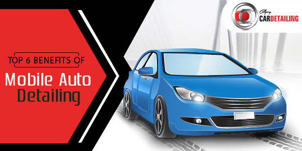 Top 6 Benefits of Mobile Auto Detailing That You Must Know